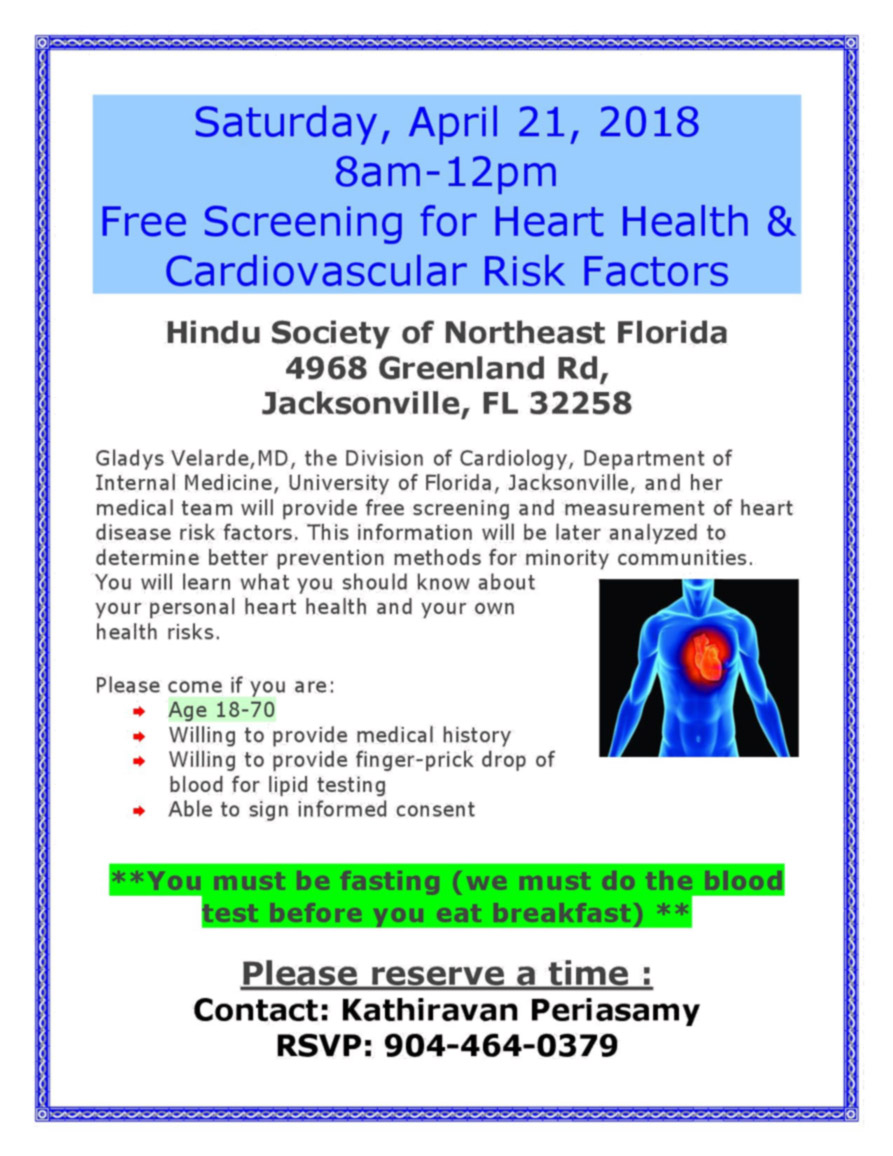 Cardivascular Screening - FREE at HSNEF  Saturday, April 21, 2018 Sam-12pm Free Screening for Heart Health & Cardiovascular Risk Factors  Hindu Society of Northeast Florida 4968 Greenland Rd, Jacksonville, FL 32258  Gladys Velarde,MD, the Division of Cardiology, Department of Internal Medicine, University of Florida, Jacksonville, and her medical team will provide free screening and measurement of heart disease risk factors. This information will be later analyzed to determine better prevention methods for minority communities. You will learn what you should know about your personal heart health and your own health risks.  Please come if you are: ▪ Age 18-70 ▪ Willing to provide medical history ▪ Willing to provide finger-prick drop of blood for lipid testing ▪ Able to sign informed consent   **You must be fasting (we must do the blood test before you eat breakfast) **  Please reserve a time :  Contact: Kathiravan Periasamy RSVP: 904-464-0379